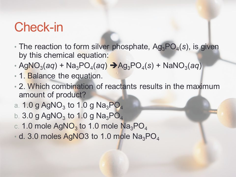 Check-in The reaction to form silver phosphate, Ag 3 PO 4 (s), is given by this chemical equation: AgNO 3 (aq) + Na 3 PO 4 (aq)  Ag 3 PO 4 (s) + NaNO 3 (aq) 1.