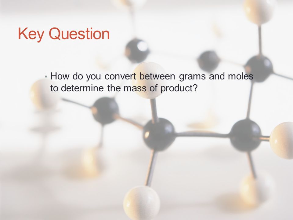Key Question How do you convert between grams and moles to determine the mass of product?