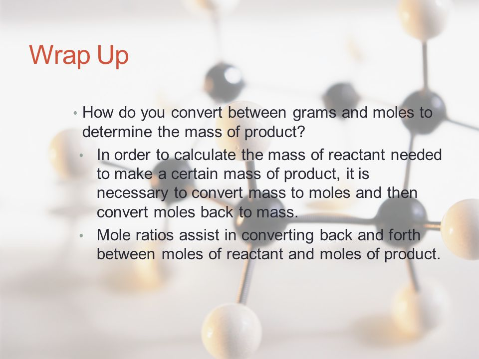 Wrap Up How do you convert between grams and moles to determine the mass of product.