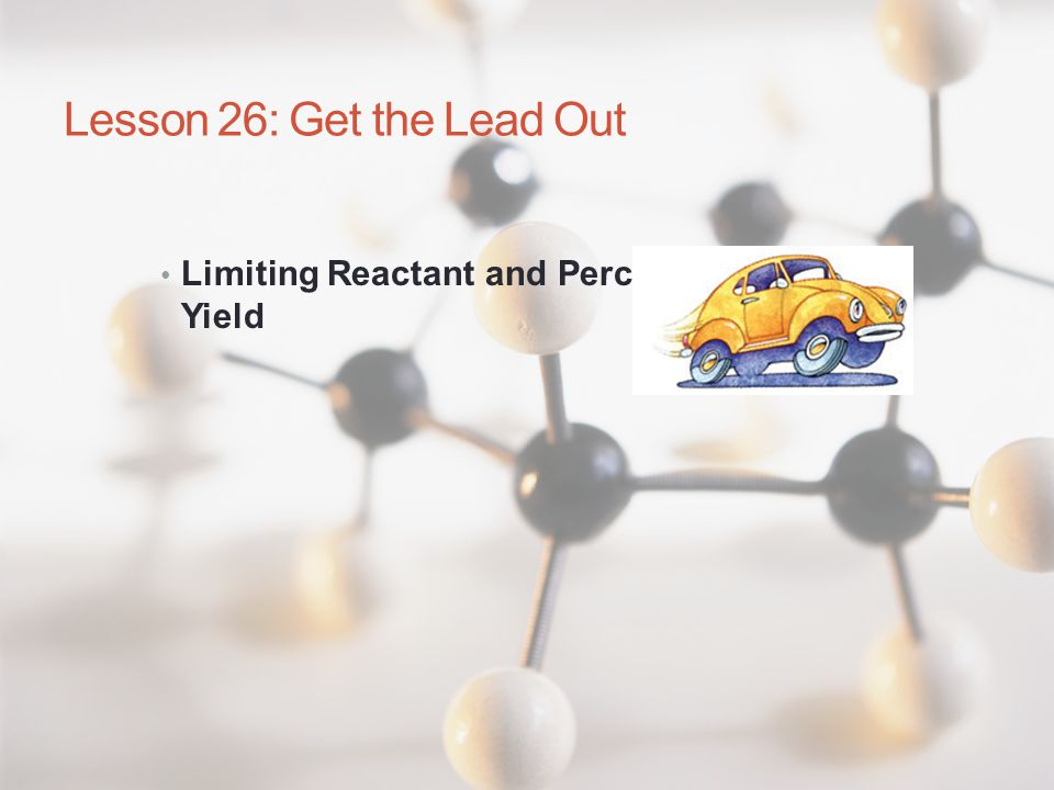 Lesson 26: Get the Lead Out Limiting Reactant and Percent Yield