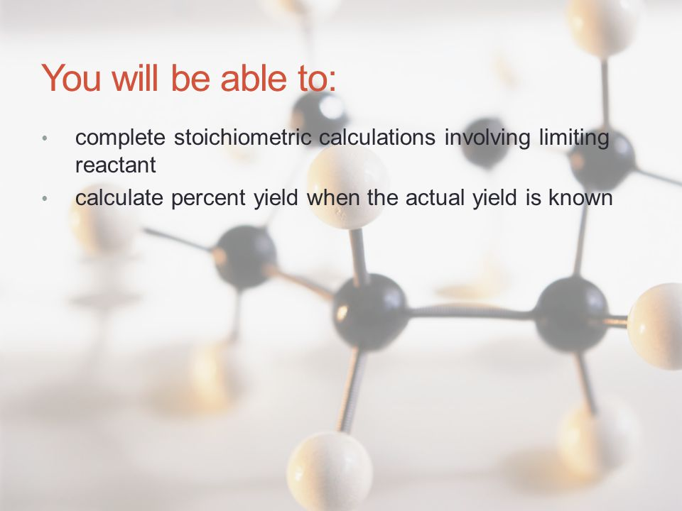 You will be able to: complete stoichiometric calculations involving limiting reactant calculate percent yield when the actual yield is known