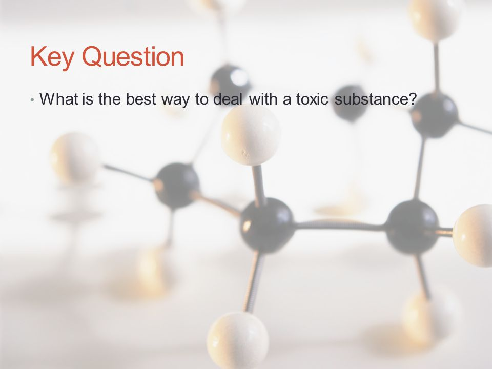 Key Question What is the best way to deal with a toxic substance?