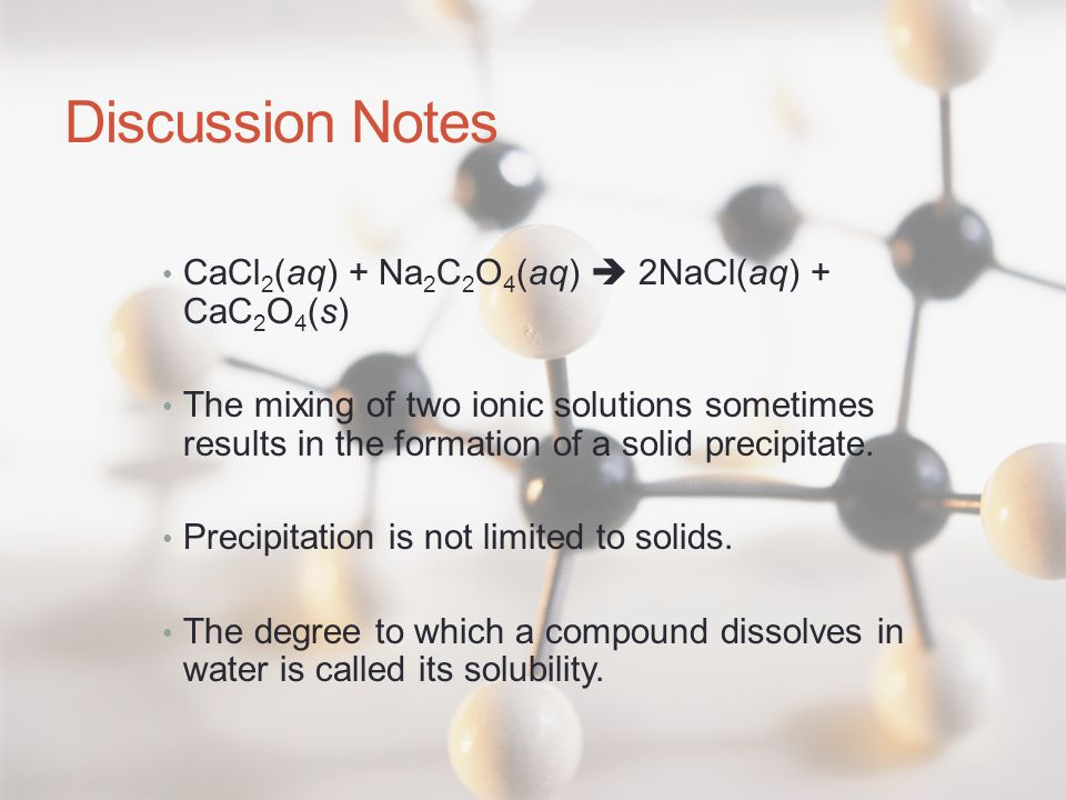 Discussion Notes CaCl 2 (aq) + Na 2 C 2 O 4 (aq)  2NaCl(aq) + CaC 2 O 4 (s) The mixing of two ionic solutions sometimes results in the formation of a solid precipitate.