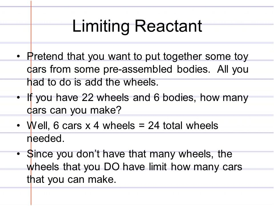 Limiting Reactant Pretend that you want to put together some toy cars from some pre-assembled bodies. All you had to do is add the wheels. If you have