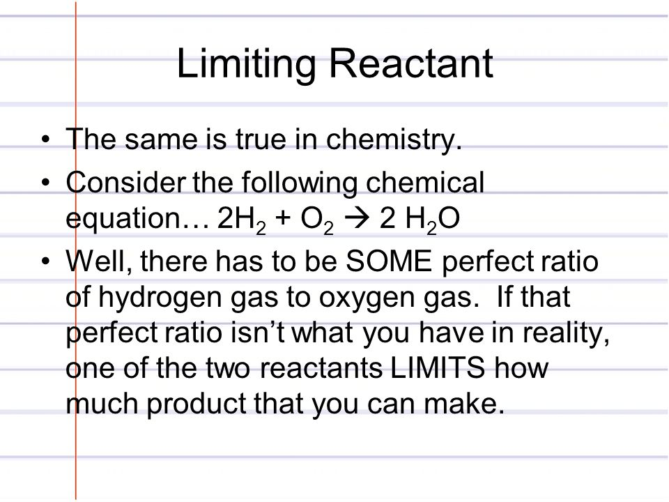 Limiting Reactant The same is true in chemistry. Consider the following chemical equation… 2H 2 + O 2  2 H 2 O Well, there has to be SOME perfect rat