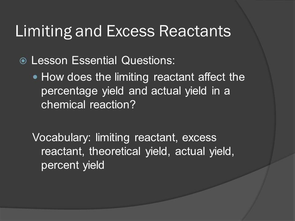 Limiting and Excess Reactants  Lesson Essential Questions: How does the limiting reactant affect the percentage yield and actual yield in a chemical