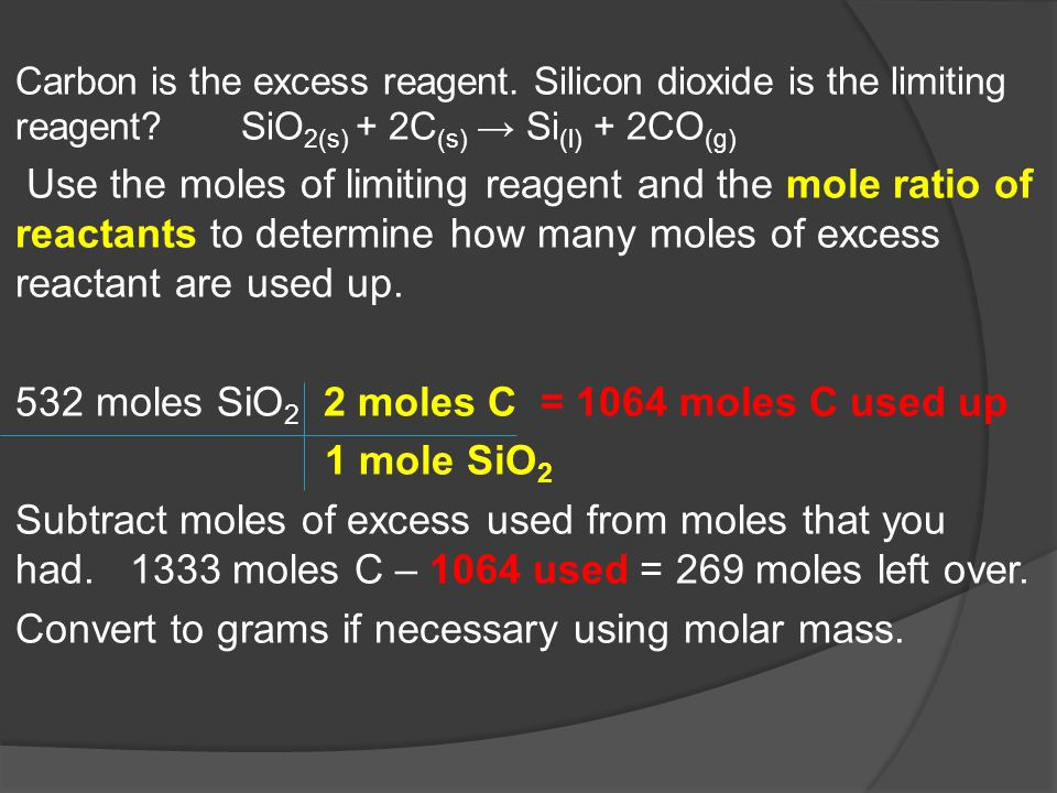 Carbon is the excess reagent. Silicon dioxide is the limiting reagent? SiO 2(s) + 2C (s) → Si (l) + 2CO (g) Use the moles of limiting reagent and the