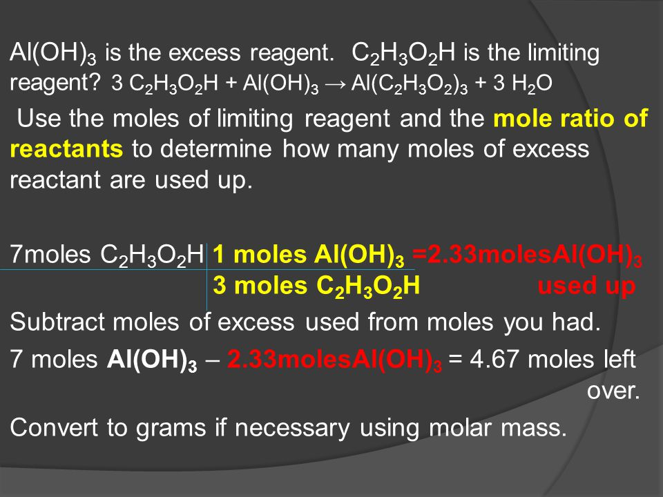 Al(OH) 3 is the excess reagent. C 2 H 3 O 2 H is the limiting reagent? 3 C 2 H 3 O 2 H + Al(OH) 3 → Al(C 2 H 3 O 2 ) 3 + 3 H 2 O Use the moles of limi