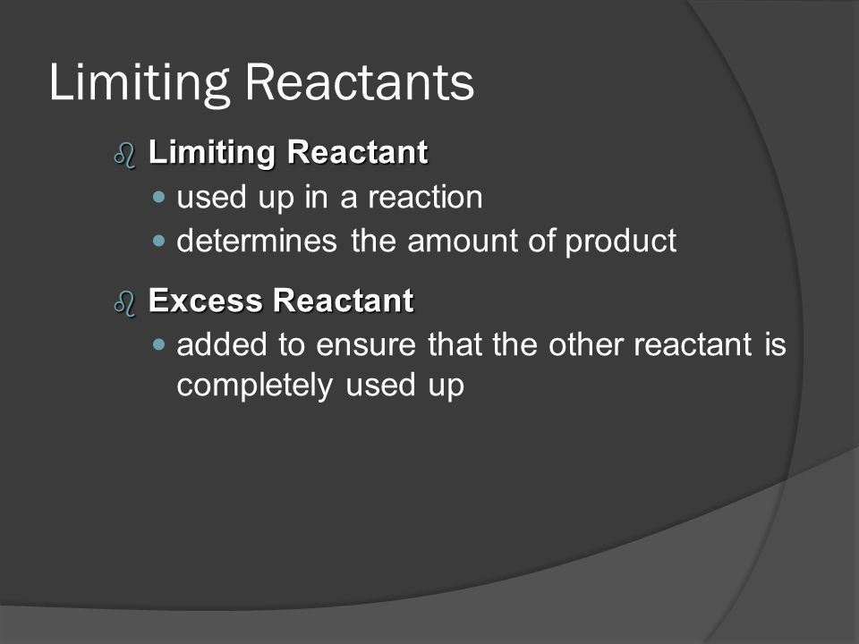 Limiting Reactants b Limiting Reactant used up in a reaction determines the amount of product b Excess Reactant added to ensure that the other reactan