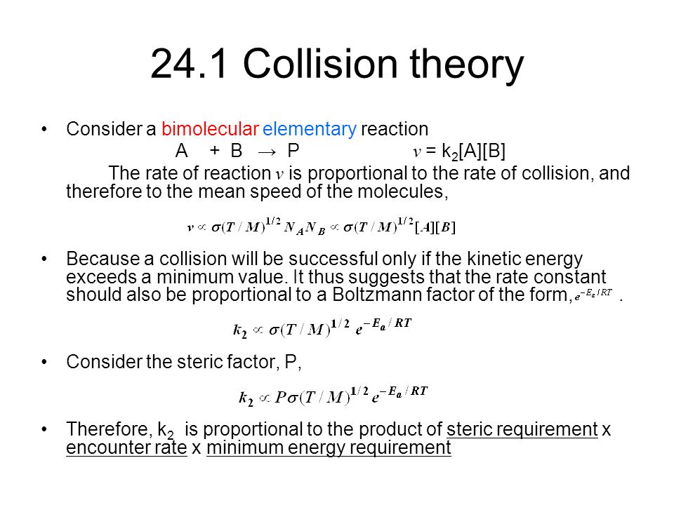 24.1 Collision theory Consider a bimolecular elementary reaction A + B → P v = k 2 [A][B] The rate of reaction v is proportional to the rate of collis