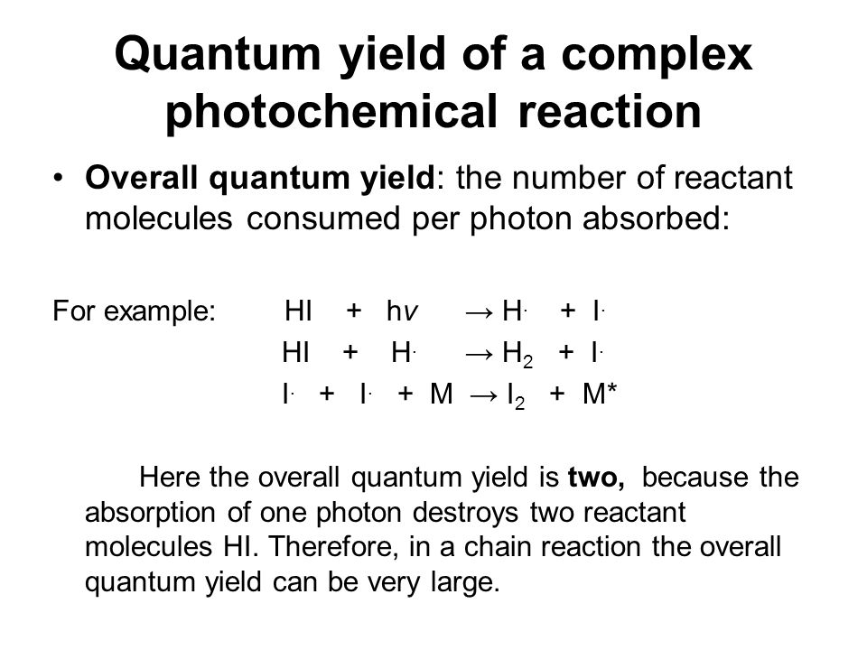 Quantum yield of a complex photochemical reaction Overall quantum yield: the number of reactant molecules consumed per photon absorbed: For example: H