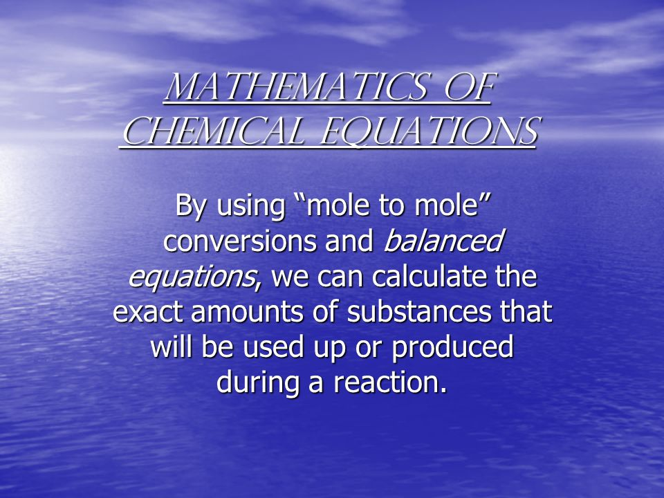 "Mathematics of Chemical Equations By using ""mole to mole"" conversions and balanced equations, we can calculate the exact amounts of substances that wi"