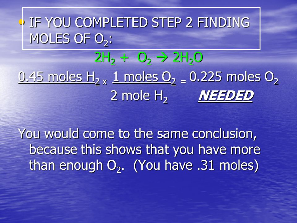 IF YOU COMPLETED STEP 2 FINDING MOLES OF O 2 : IF YOU COMPLETED STEP 2 FINDING MOLES OF O 2 : 2H 2 + O 2  2H 2 O 0.45 moles H 2 x 1 moles O 2 = 0.225