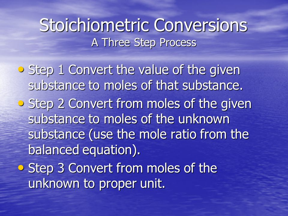 Stoichiometric Conversions A Three Step Process Stoichiometric Conversions A Three Step Process Step 1 Convert the value of the given substance to mol