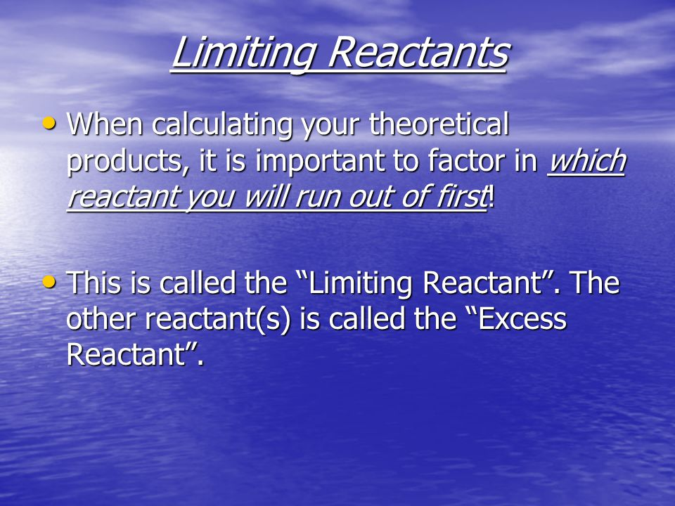 Limiting Reactants When calculating your theoretical products, it is important to factor in which reactant you will run out of first! When calculating