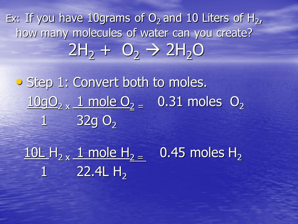Ex: If you have 10grams of O 2 and 10 Liters of H 2, how many molecules of water can you create? 2H 2 + O 2  2H 2 O Step 1: Convert both to moles. St