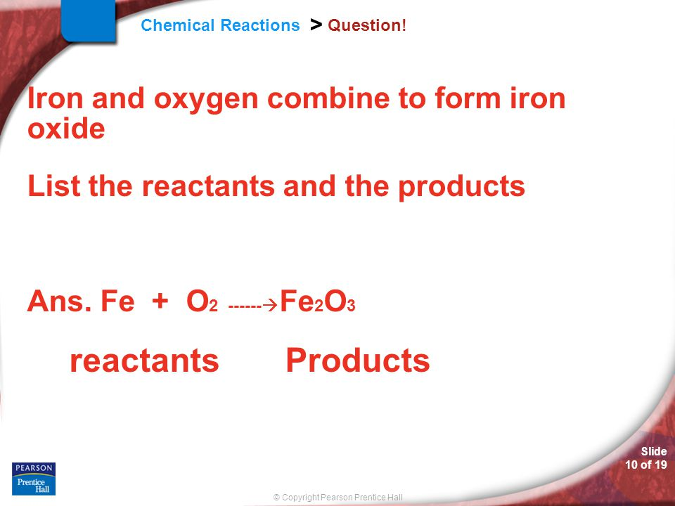 Slide 10 of 19 © Copyright Pearson Prentice Hall Chemical Reactions > Question! Iron and oxygen combine to form iron oxide List the reactants and the