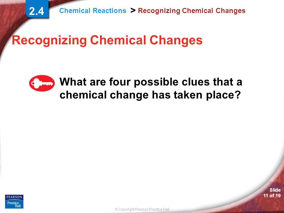 © Copyright Pearson Prentice Hall Chemical Reactions > Slide 11 of 19 Recognizing Chemical Changes 2.4 Recognizing Chemical Changes What are four poss