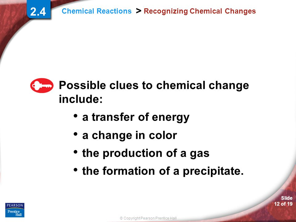 © Copyright Pearson Prentice Hall Slide 12 of 19 Chemical Reactions > Recognizing Chemical Changes Possible clues to chemical change include: a transf