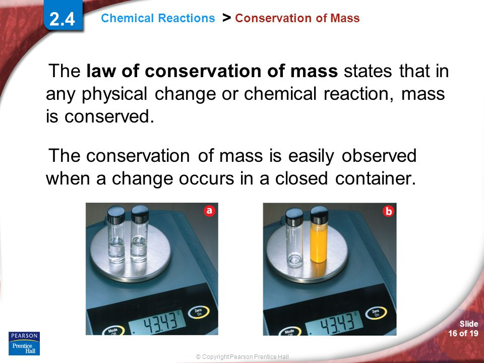 Slide 16 of 19 © Copyright Pearson Prentice Hall Chemical Reactions > Conservation of Mass The law of conservation of mass states that in any physical