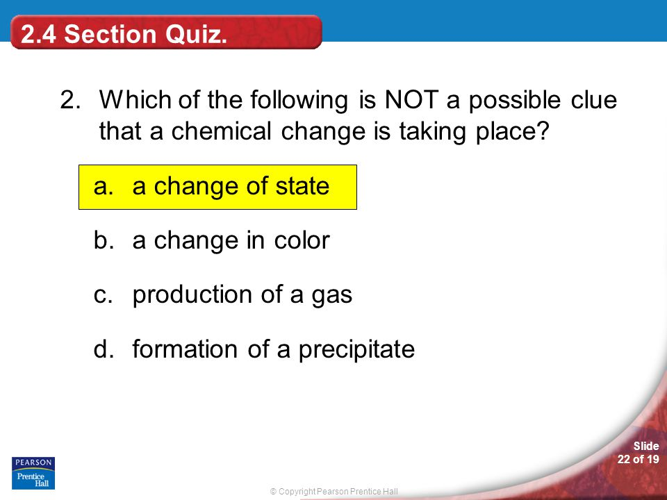 © Copyright Pearson Prentice Hall Slide 22 of 19 2.Which of the following is NOT a possible clue that a chemical change is taking place? a.a change of