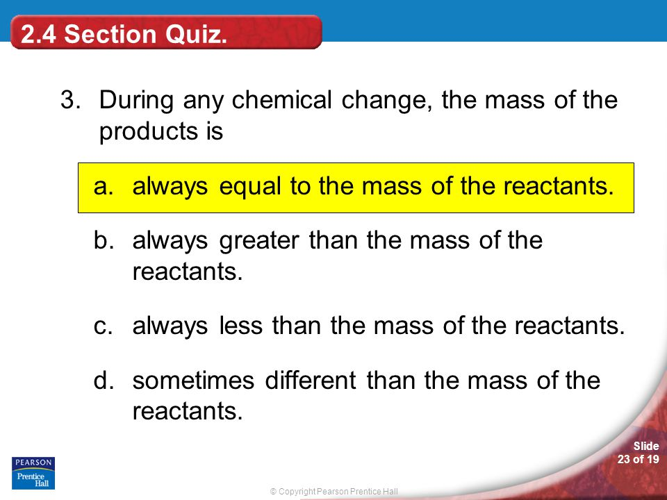 © Copyright Pearson Prentice Hall Slide 23 of 19 3.During any chemical change, the mass of the products is a.always equal to the mass of the reactants