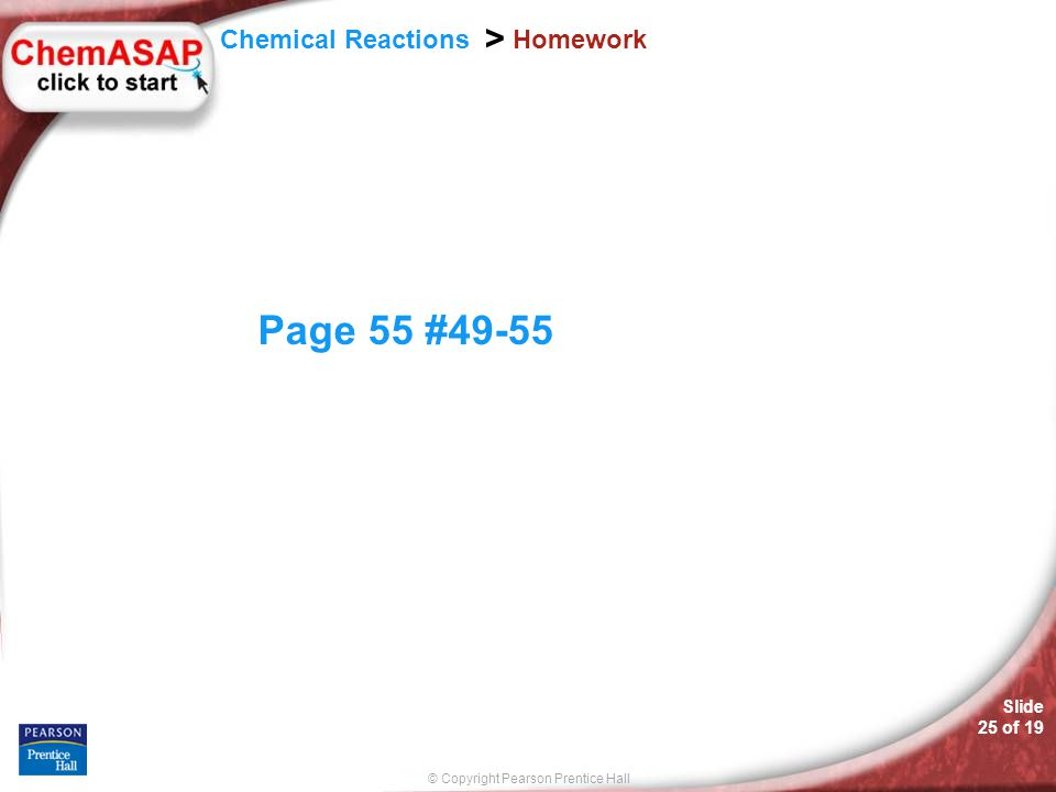 © Copyright Pearson Prentice Hall Slide 25 of 19 Chemical Reactions > Homework Page 55 #49-55