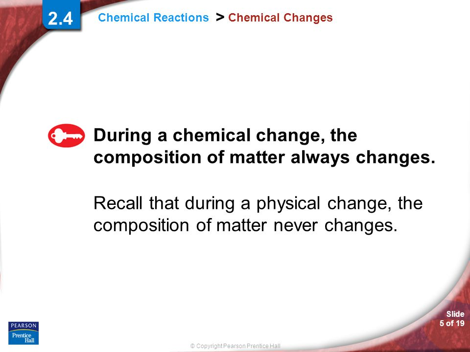 © Copyright Pearson Prentice Hall Slide 5 of 19 Chemical Reactions > Chemical Changes During a chemical change, the composition of matter always chang
