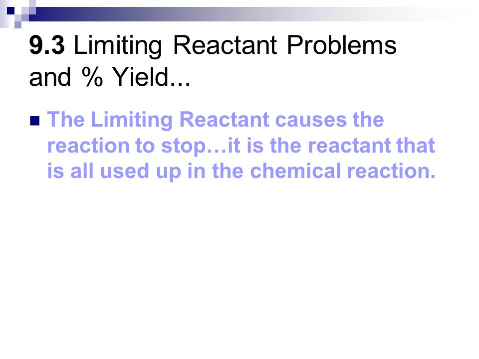 9.3 Limiting Reactant Problems and % Yield... The Limiting Reactant causes the reaction to stop…it is the reactant that is all used up in the chemical