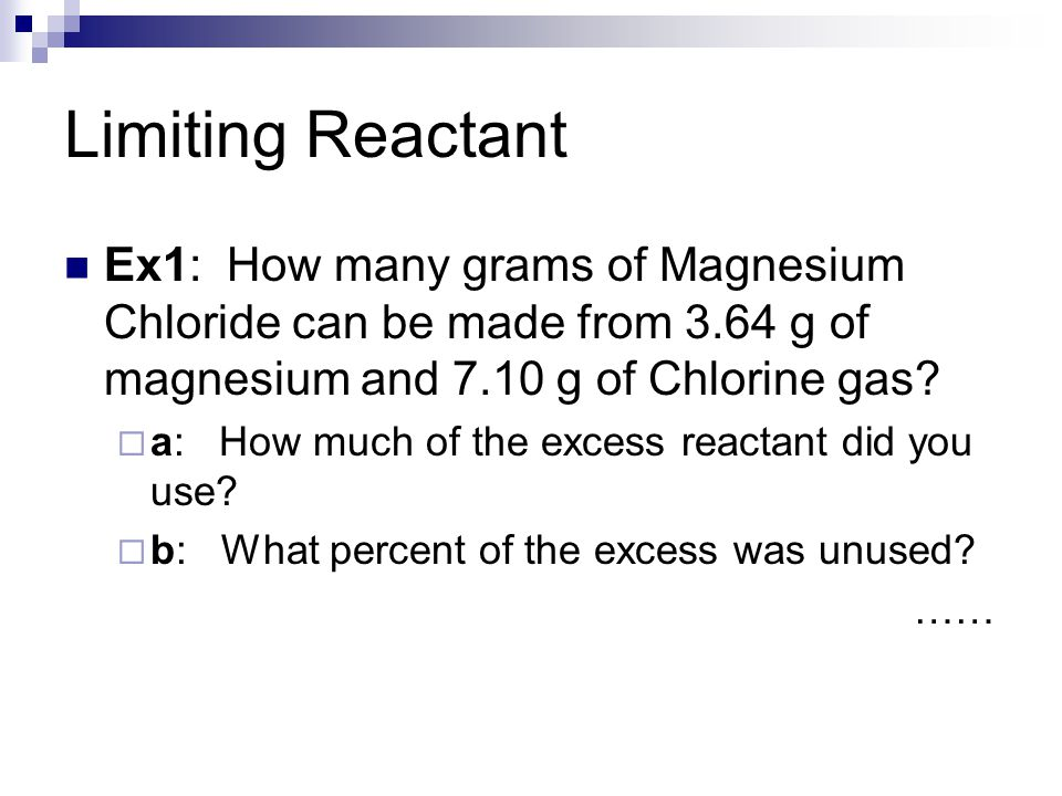 Limiting Reactant Ex1: How many grams of Magnesium Chloride can be made from 3.64 g of magnesium and 7.10 g of Chlorine gas?  a: How much of the exce