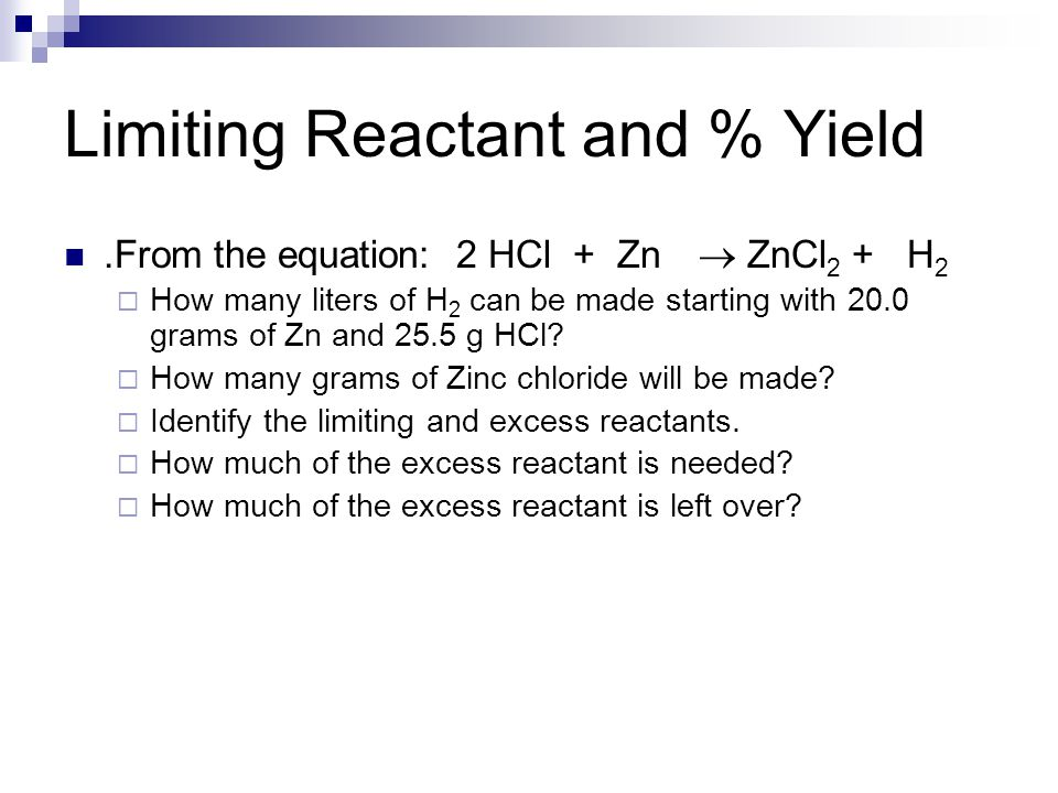 Limiting Reactant and % Yield.From the equation: 2 HCl + Zn  ZnCl 2 + H 2  How many liters of H 2 can be made starting with 20.0 grams of Zn and 25.