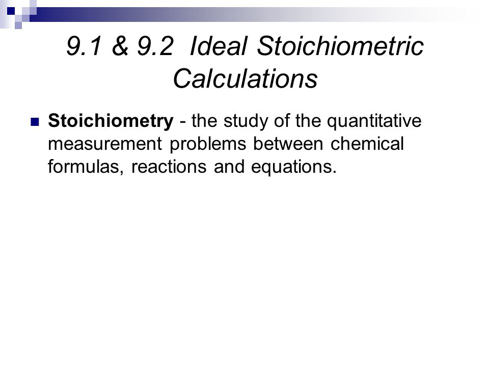 9.1 & 9.2 Ideal Stoichiometric Calculations Stoichiometry - the study of the quantitative measurement problems between chemical formulas, reactions an