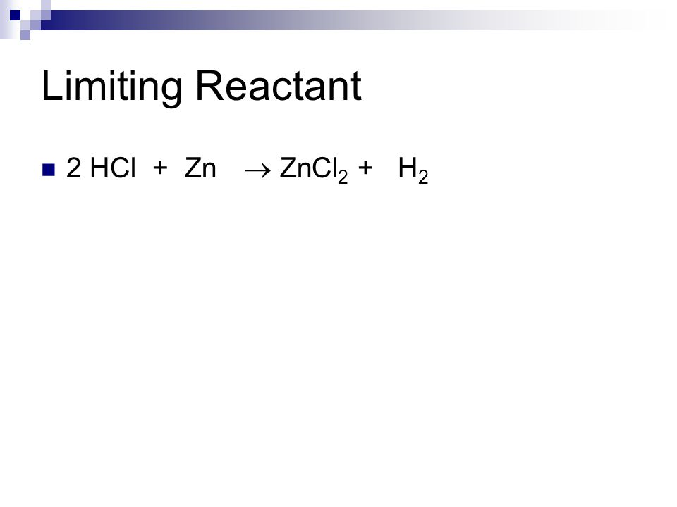 Limiting Reactant 2 HCl + Zn  ZnCl 2 + H 2