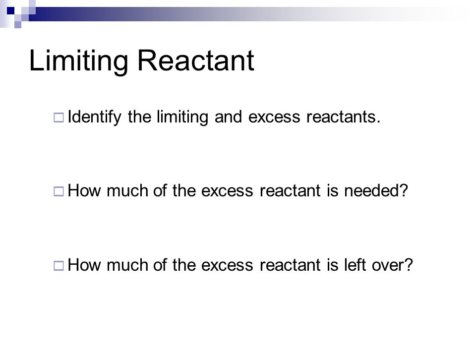 Limiting Reactant  Identify the limiting and excess reactants.  How much of the excess reactant is needed?  How much of the excess reactant is left