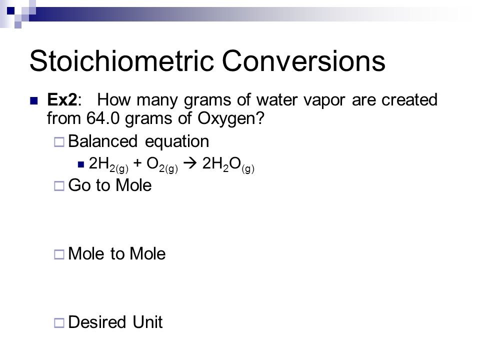 Stoichiometric Conversions Ex2: How many grams of water vapor are created from 64.0 grams of Oxygen.