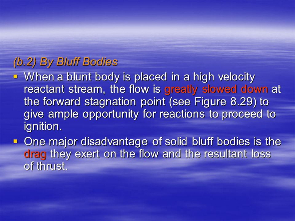 (b.2) By Bluff Bodies  When a blunt body is placed in a high velocity reactant stream, the flow is greatly slowed down at the forward stagnation point (see Figure 8.29) to give ample opportunity for reactions to proceed to ignition.