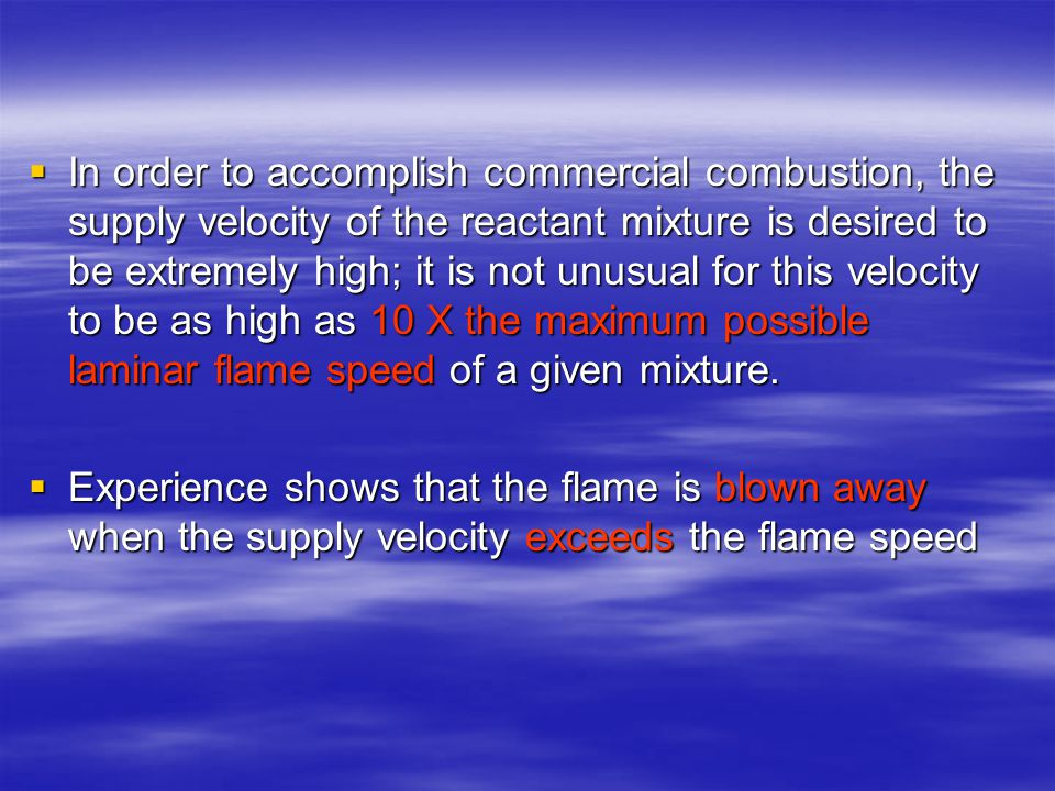 In order to accomplish commercial combustion, the supply velocity of the reactant mixture is desired to be extremely high; it is not unusual for this velocity to be as high as 10 X the maximum possible laminar flame speed of a given mixture.