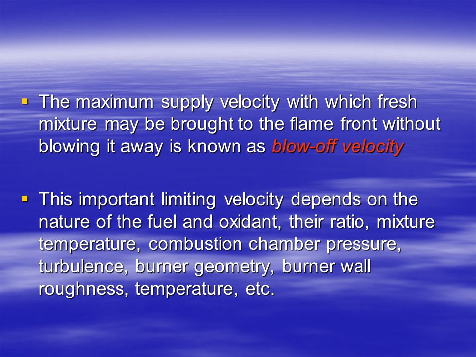  The maximum supply velocity with which fresh mixture may be brought to the flame front without blowing it away is known as blow ‑ off velocity  This important limiting velocity depends on the nature of the fuel and oxidant, their ratio, mixture temperature, combustion chamber pressure, turbulence, burner geometry, burner wall roughness, temperature, etc.