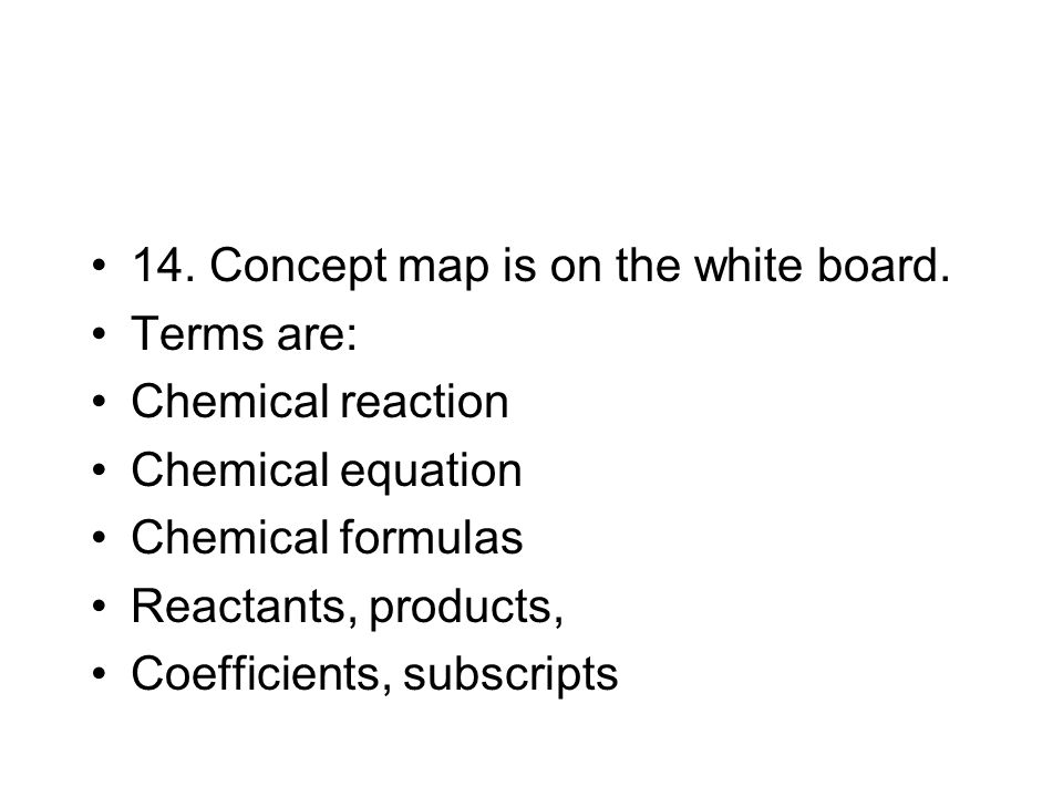14. Concept map is on the white board. Terms are: Chemical reaction Chemical equation Chemical formulas Reactants, products, Coefficients, subscripts
