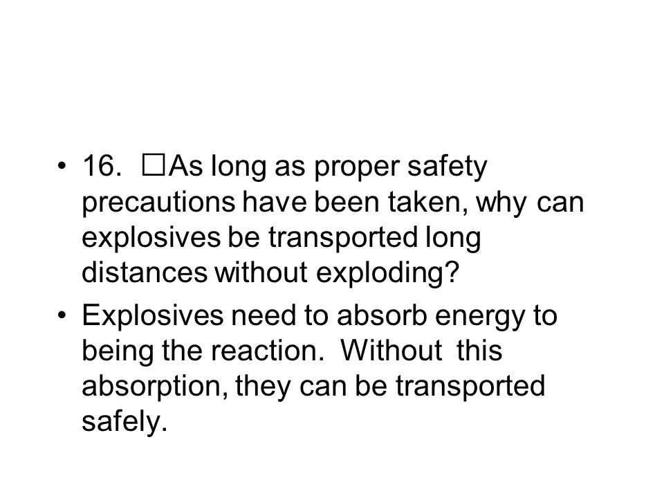 16. As long as proper safety precautions have been taken, why can explosives be transported long distances without exploding? Explosives need to absor
