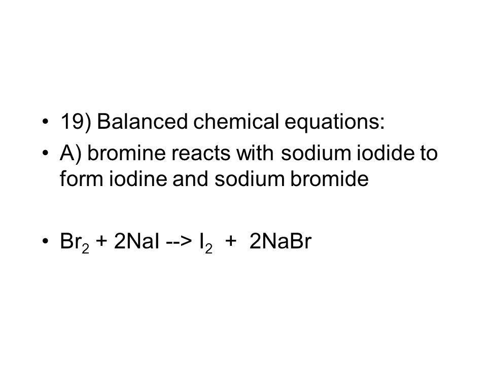 19) Balanced chemical equations: A) bromine reacts with sodium iodide to form iodine and sodium bromide Br 2 + 2NaI --> I 2 + 2NaBr