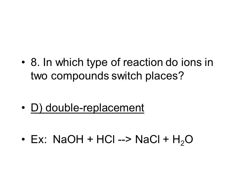 8. In which type of reaction do ions in two compounds switch places? D) double-replacement Ex: NaOH + HCl --> NaCl + H 2 O