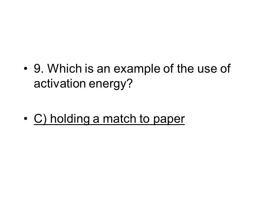 9. Which is an example of the use of activation energy? C) holding a match to paper