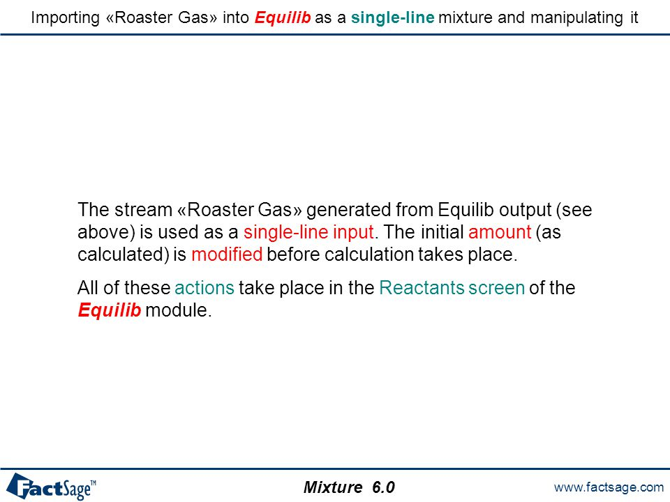 www.factsage.com Mixture 6.0 Importing «Roaster Gas» into Equilib as a single-line mixture and manipulating it The stream «Roaster Gas» generated from Equilib output (see above) is used as a single-line input.