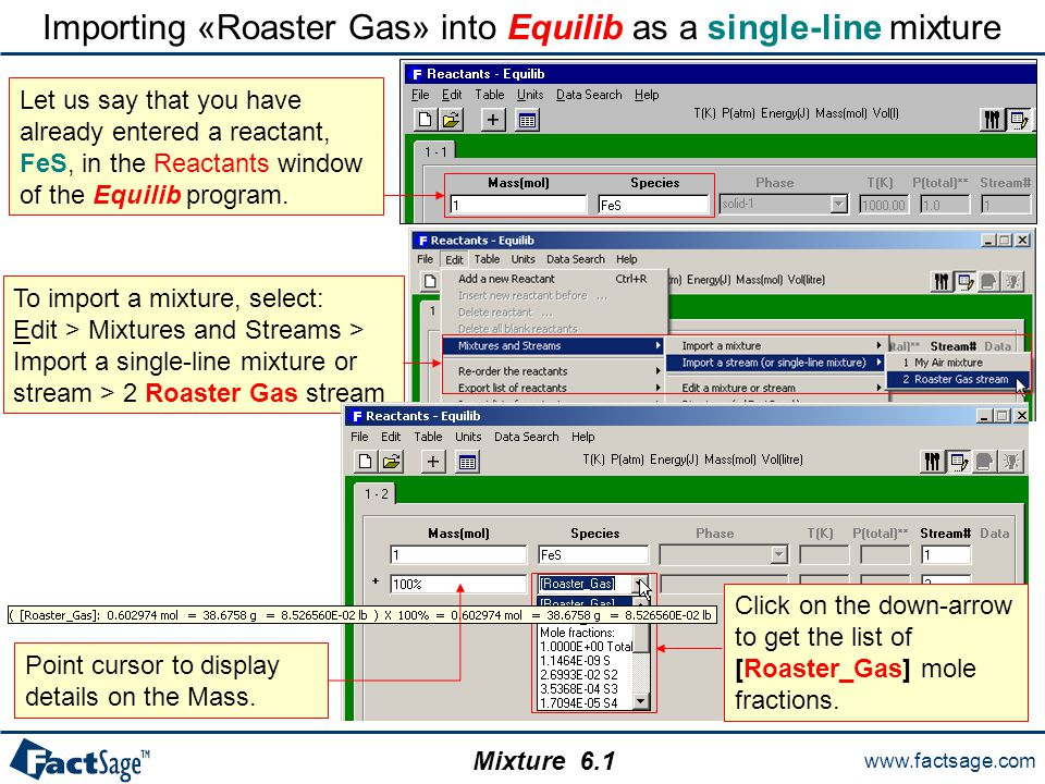 www.factsage.com Mixture Importing «Roaster Gas» into Equilib as a single-line mixture To import a mixture, select: Edit > Mixtures and Streams > Import a single-line mixture or stream > 2 Roaster Gas stream Let us say that you have already entered a reactant, FeS, in the Reactants window of the Equilib program.