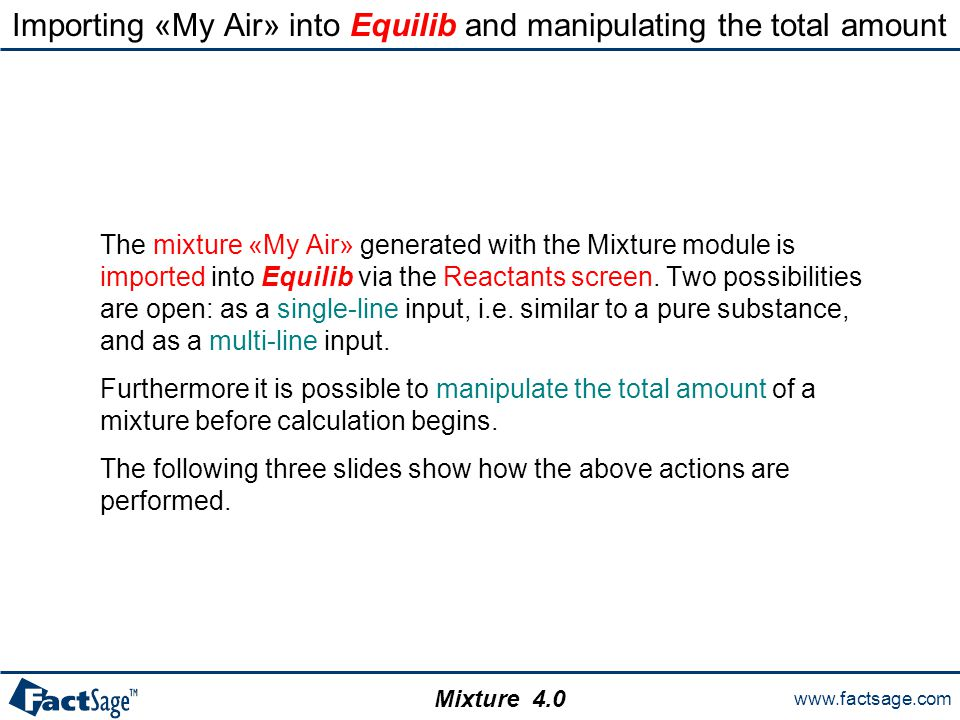 www.factsage.com Mixture 4.0 Importing «My Air» into Equilib and manipulating the total amount The mixture «My Air» generated with the Mixture module is imported into Equilib via the Reactants screen.