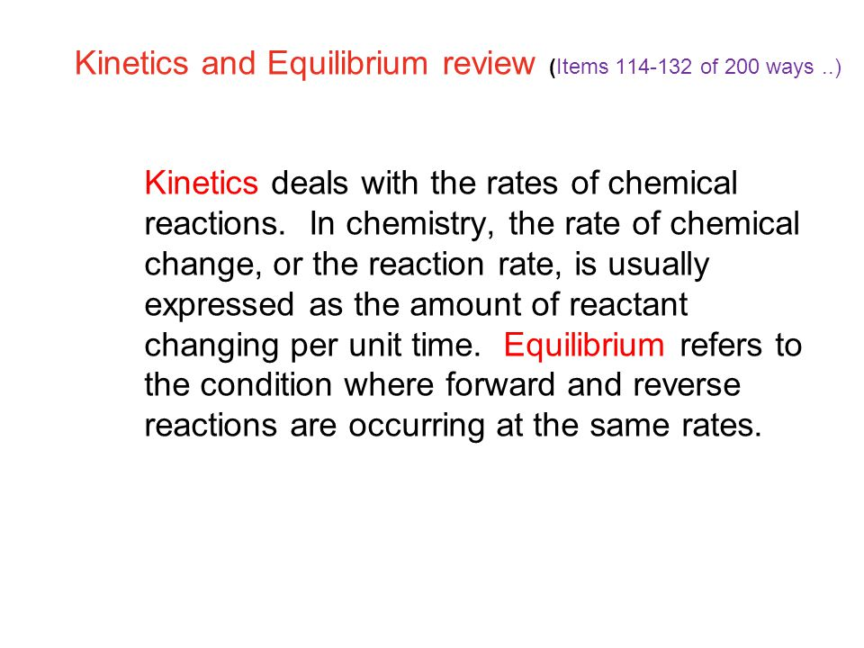 Kinetics and Equilibrium review (Items 114-132 of 200 ways..) 18.1 Kinetics deals with the rates of chemical reactions.