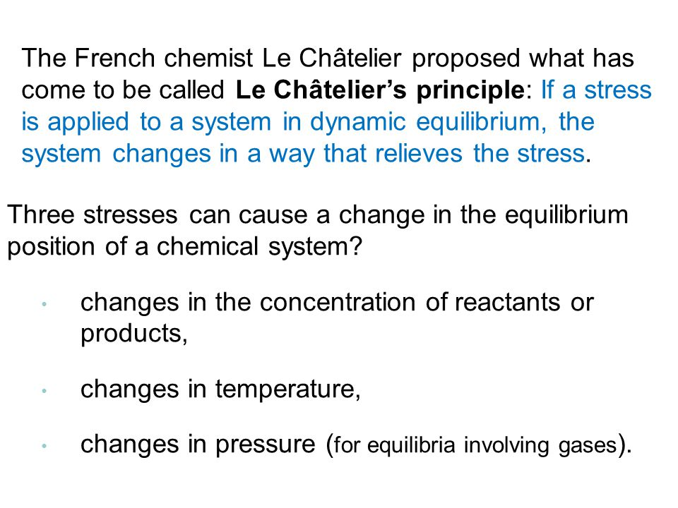 Three stresses can cause a change in the equilibrium position of a chemical system.