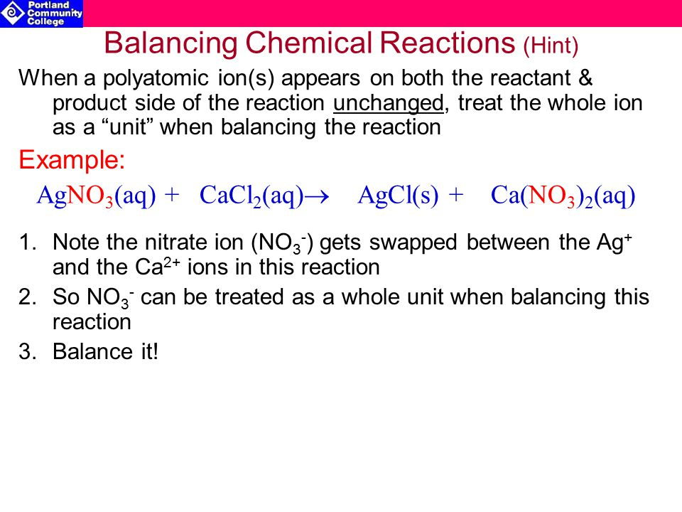 Balancing Chemical Reactions (Hint) When a polyatomic ion(s) appears on both the reactant & product side of the reaction unchanged, treat the whole ion as a unit when balancing the reaction Example: 1.Note the nitrate ion (NO 3 - ) gets swapped between the Ag + and the Ca 2+ ions in this reaction 2.So NO 3 - can be treated as a whole unit when balancing this reaction 3.Balance it.