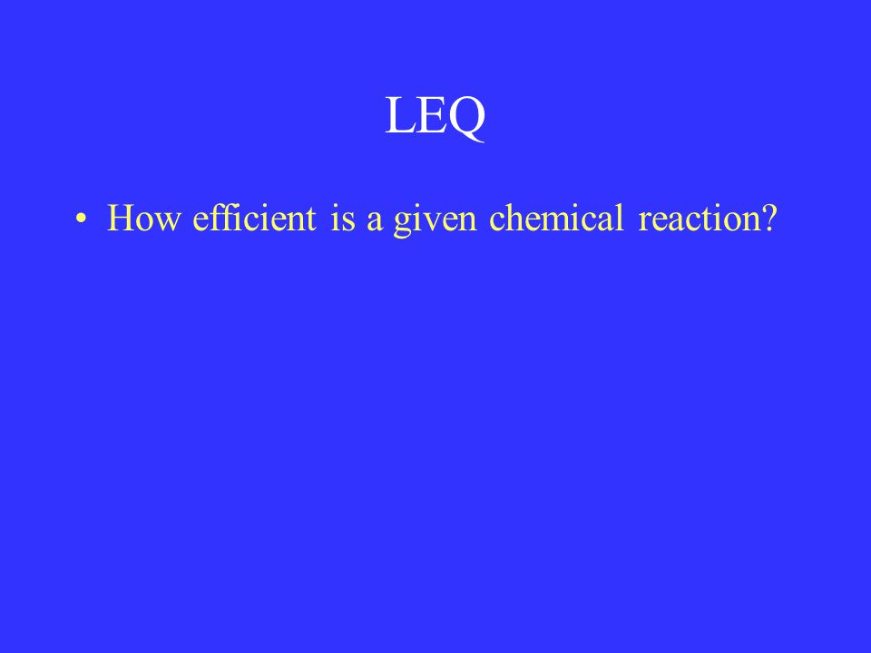 LEQ How efficient is a given chemical reaction